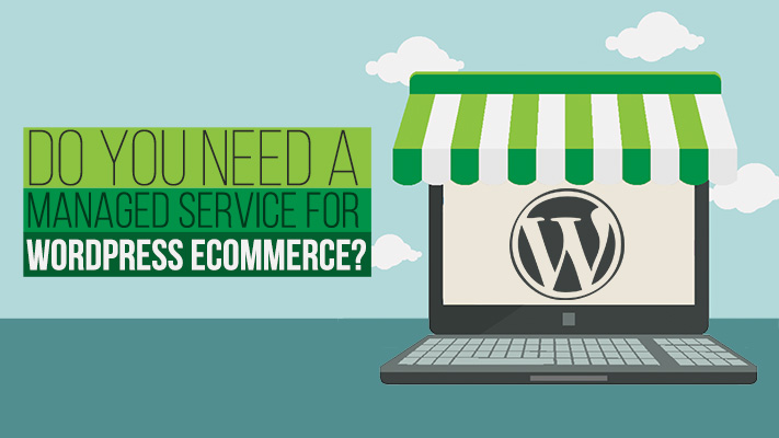 Do You Need A Managed Service For WordPress Ecommerce?